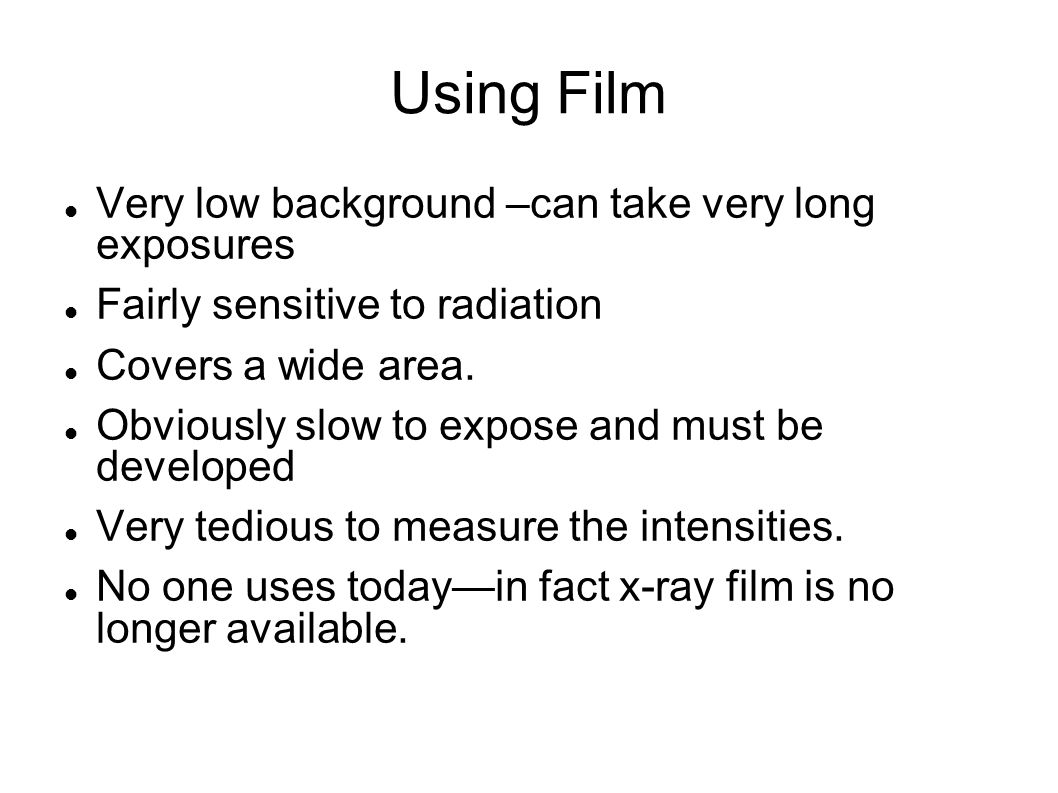 Using Film Very low background –can take very long exposures Fairly sensitive to radiation Covers a wide area. Obviously slow to expose and must be de