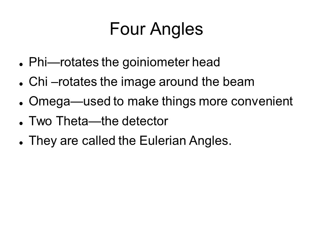 Four Angles Phi—rotates the goiniometer head Chi –rotates the image around the beam Omega—used to make things more convenient Two Theta—the detector They are called the Eulerian Angles.