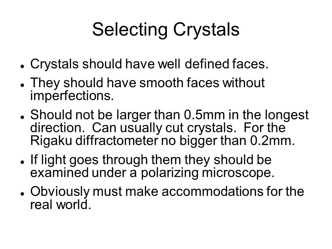 Selecting Crystals Crystals should have well defined faces. They should have smooth faces without imperfections. Should not be larger than 0.5mm in th