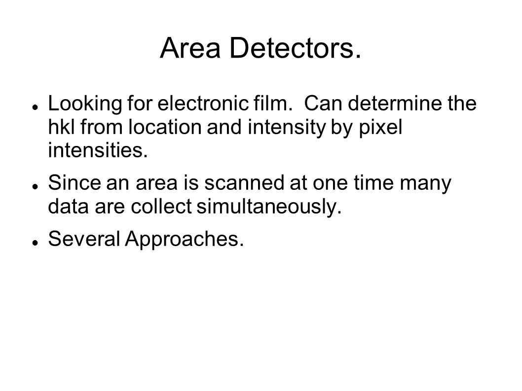 Area Detectors. Looking for electronic film. Can determine the hkl from location and intensity by pixel intensities. Since an area is scanned at one t