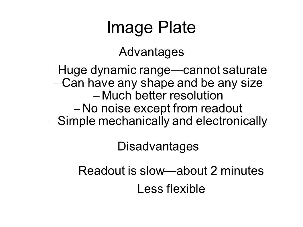Image Plate Readout is slow—about 2 minutes Less flexible Advantages – Huge dynamic range—cannot saturate – Can have any shape and be any size – Much better resolution – No noise except from readout – Simple mechanically and electronically Disadvantages
