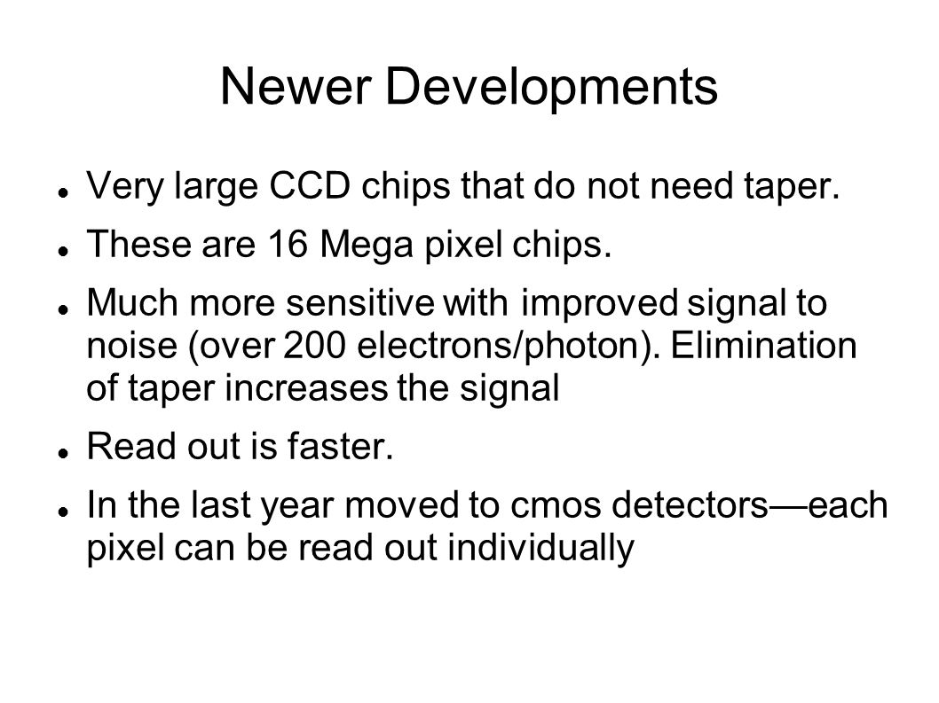 Newer Developments Very large CCD chips that do not need taper. These are 16 Mega pixel chips. Much more sensitive with improved signal to noise (over