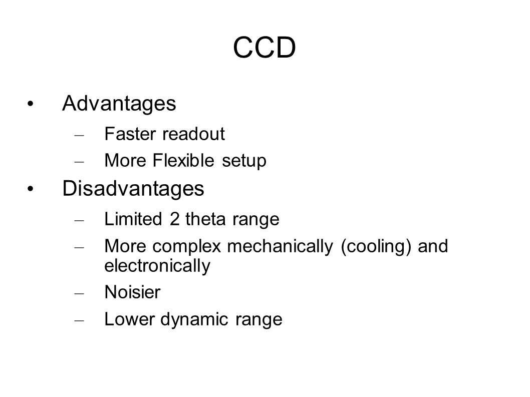 CCD Advantages – Faster readout – More Flexible setup Disadvantages – Limited 2 theta range – More complex mechanically (cooling) and electronically –