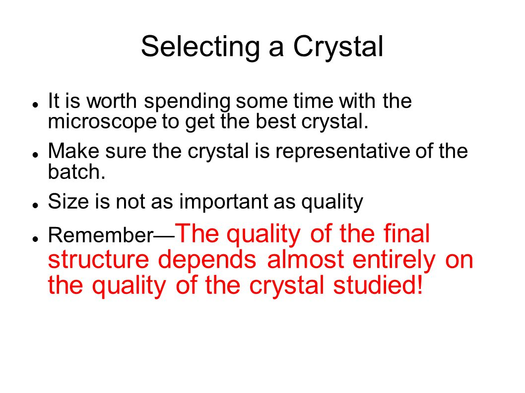 Selecting a Crystal It is worth spending some time with the microscope to get the best crystal. Make sure the crystal is representative of the batch.