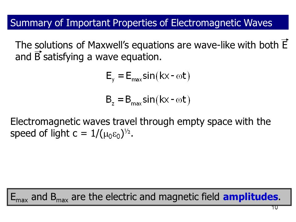 10 Summary of Important Properties of Electromagnetic Waves The solutions of Maxwell's equations are wave-like with both E and B satisfying a wave equ