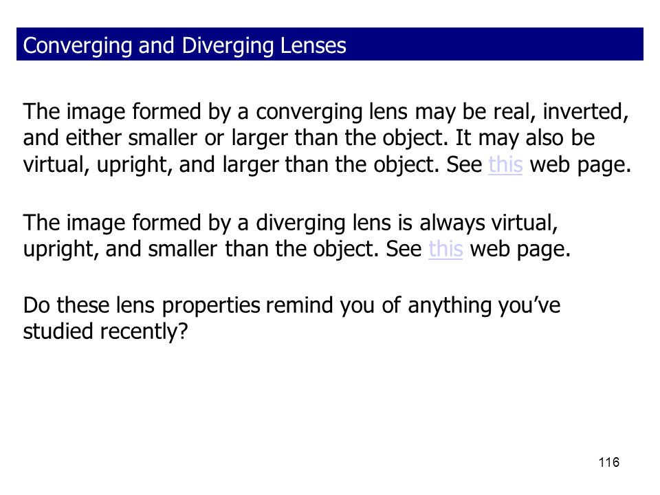 116 Converging and Diverging Lenses The image formed by a diverging lens is always virtual, upright, and smaller than the object. See this web page.th