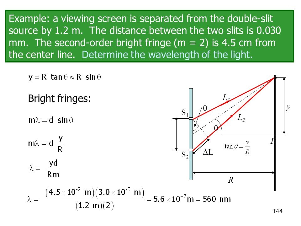 144 Example: a viewing screen is separated from the double-slit source by 1.2 m. The distance between the two slits is 0.030 mm. The second-order brig