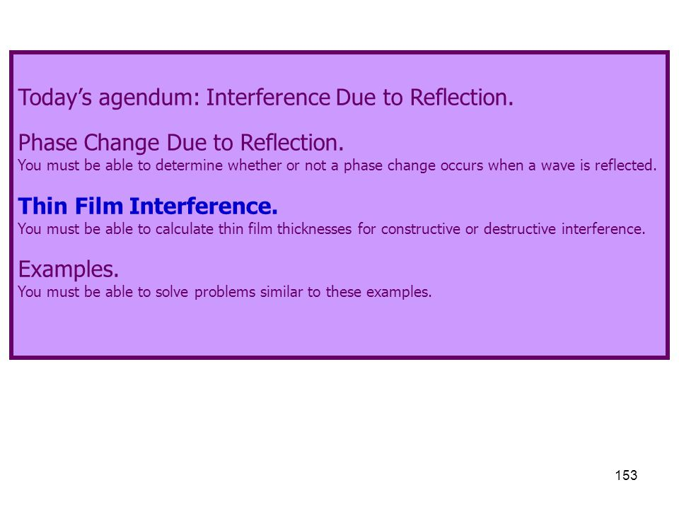 153 Today's agendum: Interference Due to Reflection. Phase Change Due to Reflection. You must be able to determine whether or not a phase change occur