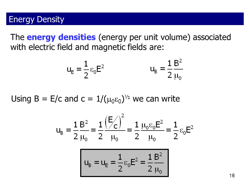 16 The energy densities (energy per unit volume) associated with electric field and magnetic fields are: Using B = E/c and c = 1/(  0  0 ) ½ we can