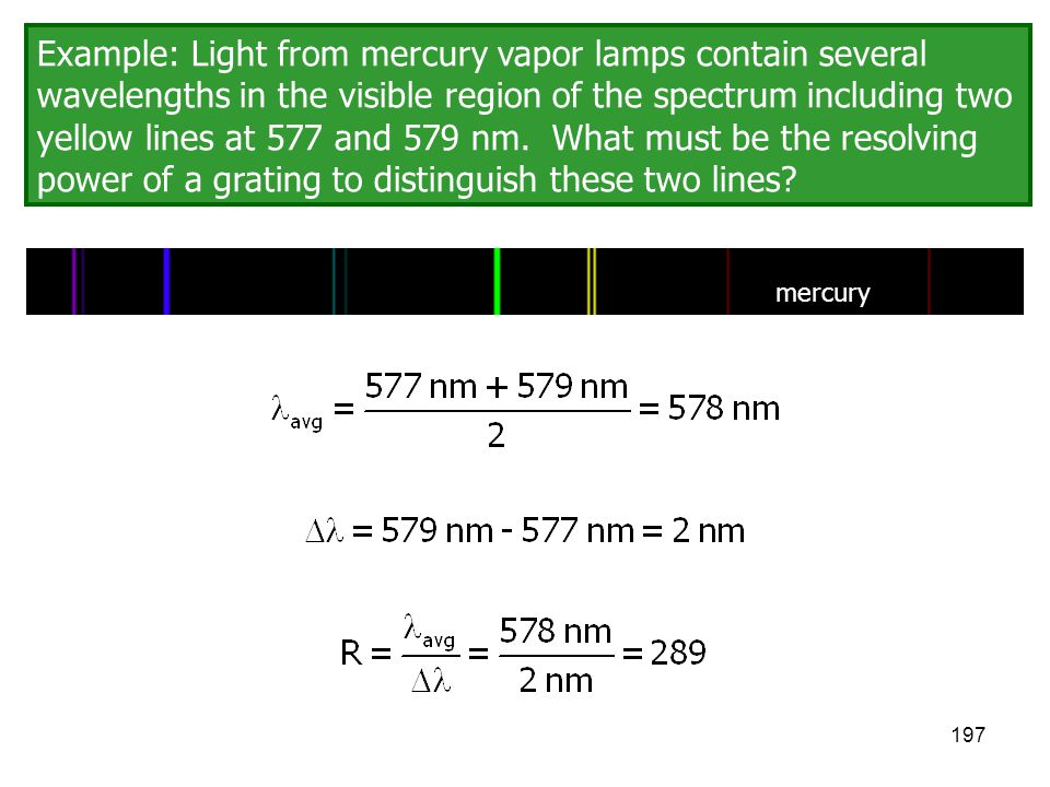 197 Example: Light from mercury vapor lamps contain several wavelengths in the visible region of the spectrum including two yellow lines at 577 and 57