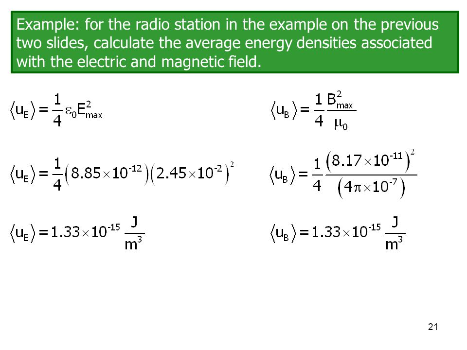 21 Example: for the radio station in the example on the previous two slides, calculate the average energy densities associated with the electric and m