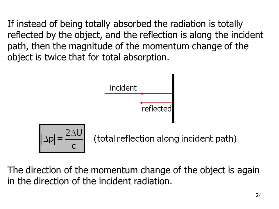 24 If instead of being totally absorbed the radiation is totally reflected by the object, and the reflection is along the incident path, then the magn