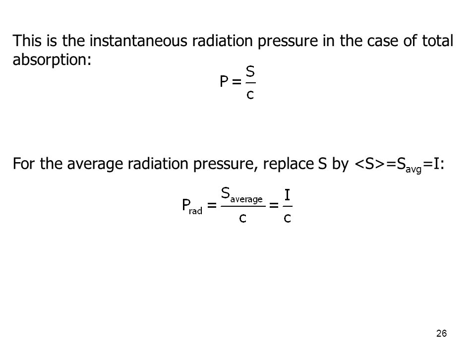 26 This is the instantaneous radiation pressure in the case of total absorption: For the average radiation pressure, replace S by =S avg =I: