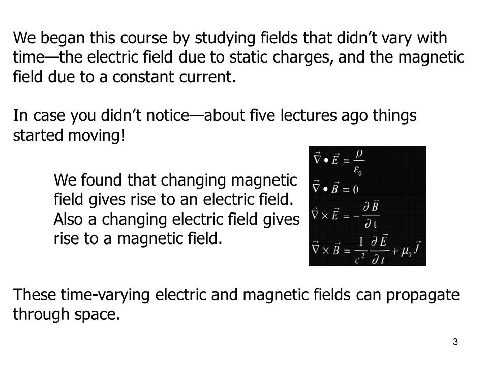 3 We began this course by studying fields that didn't vary with time—the electric field due to static charges, and the magnetic field due to a constan