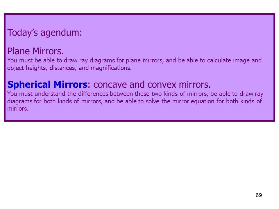 69 Today's agendum: Plane Mirrors. You must be able to draw ray diagrams for plane mirrors, and be able to calculate image and object heights, distanc