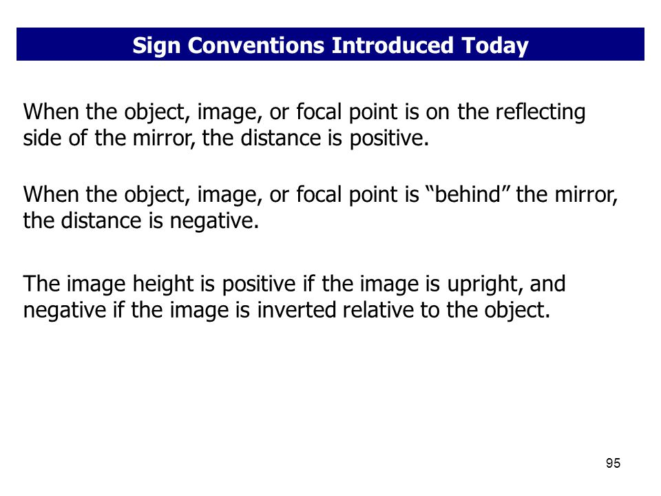 95 Sign Conventions Introduced Today When the object, image, or focal point is on the reflecting side of the mirror, the distance is positive. When th