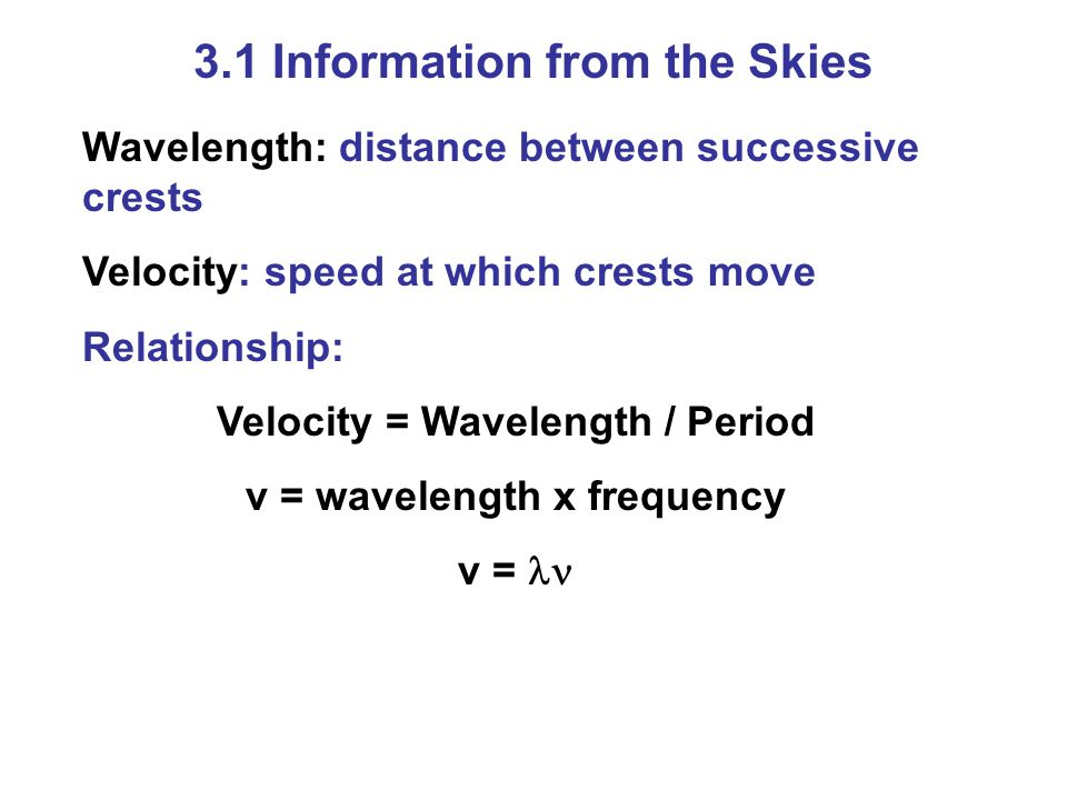 3.1 Information from the Skies Wavelength: distance between successive crests Velocity: speed at which crests move Relationship: Velocity = Wavelength / Period v = wavelength x frequency v =