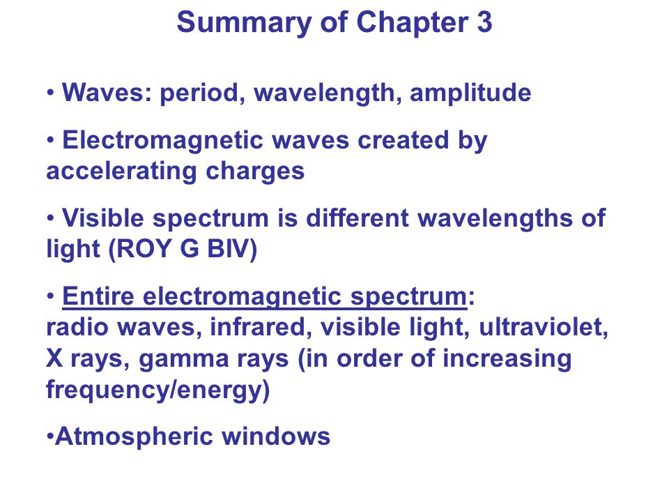 Summary of Chapter 3 Waves: period, wavelength, amplitude Electromagnetic waves created by accelerating charges Visible spectrum is different wavelengths of light (ROY G BIV) Entire electromagnetic spectrum: radio waves, infrared, visible light, ultraviolet, X rays, gamma rays (in order of increasing frequency/energy) Atmospheric windows