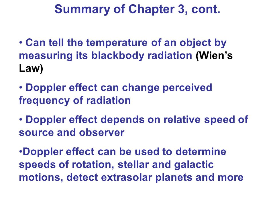 Can tell the temperature of an object by measuring its blackbody radiation (Wien's Law) Doppler effect can change perceived frequency of radiation Doppler effect depends on relative speed of source and observer Doppler effect can be used to determine speeds of rotation, stellar and galactic motions, detect extrasolar planets and more Summary of Chapter 3, cont.