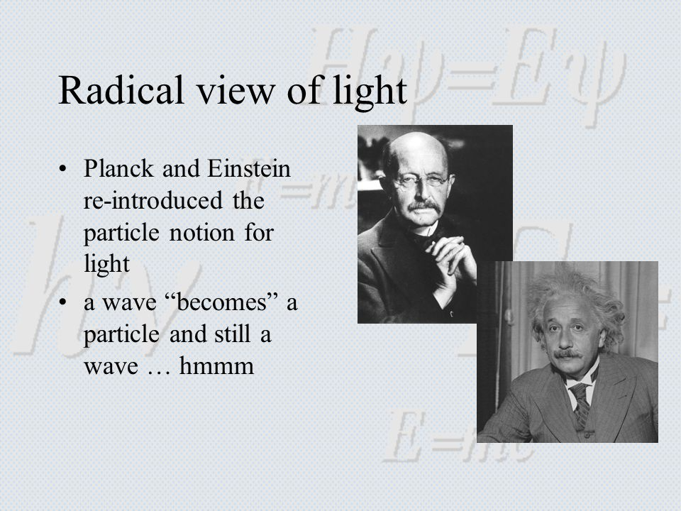 Radical view of light Planck and Einstein re-introduced the particle notion for light a wave becomes a particle and still a wave … hmmm