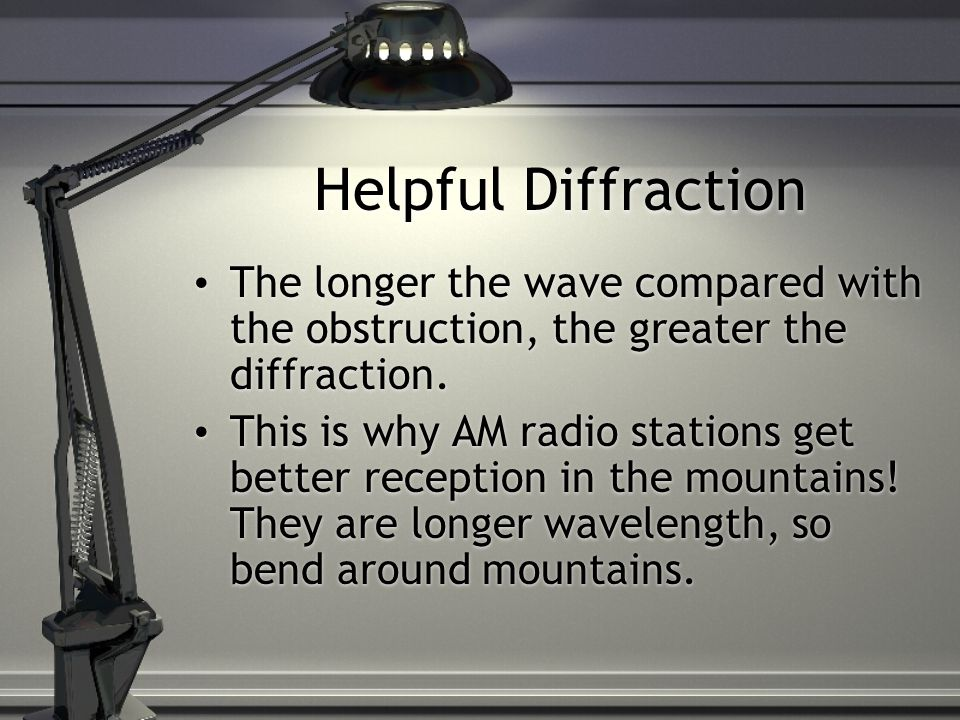 Helpful Diffraction The longer the wave compared with the obstruction, the greater the diffraction.