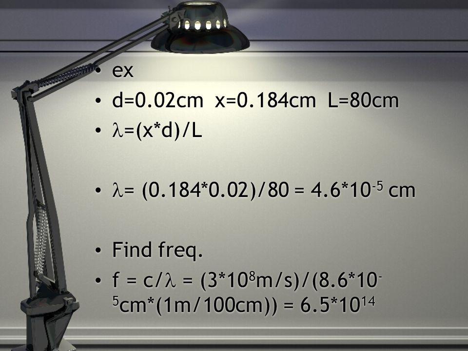 ex d=0.02cm x=0.184cm L=80cm =(x*d)/L = (0.184*0.02)/80 = 4.6*10 -5 cm Find freq. f = c/ = (3*10 8 m/s)/(8.6*10 - 5 cm*(1m/100cm)) = 6.5*10 14 ex d=0.