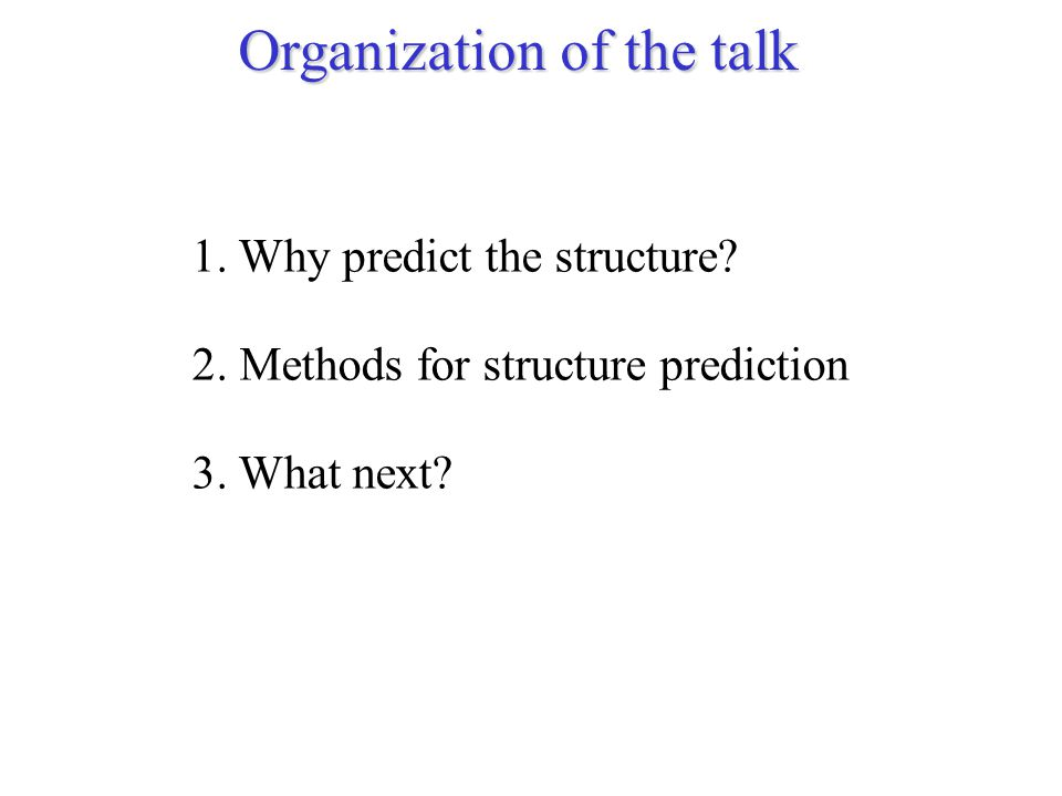 Organization of the talk 1. Why predict the structure? 2. Methods for structure prediction 3. What next?