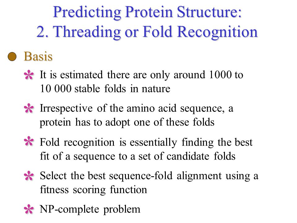 Predicting Protein Structure: 2. Threading or Fold Recognition Basis It is estimated there are only around 1000 to 10 000 stable folds in nature* Irre