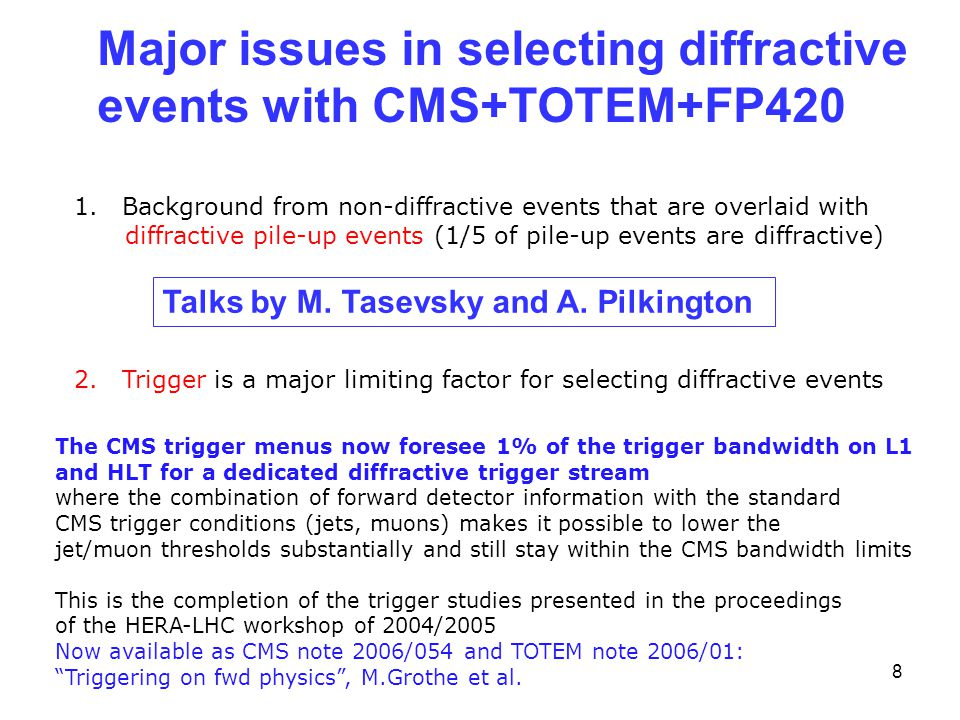 8 Major issues in selecting diffractive events with CMS+TOTEM+FP420 1.Background from non-diffractive events that are overlaid with diffractive pile-up events (1/5 of pile-up events are diffractive) 2.Trigger is a major limiting factor for selecting diffractive events Talks by M.