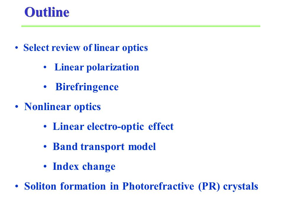 Select review of linear optics Linear polarization Birefringence Nonlinear optics Linear electro-optic effect Band transport model Index change Soliton formation in Photorefractive (PR) crystals Outline