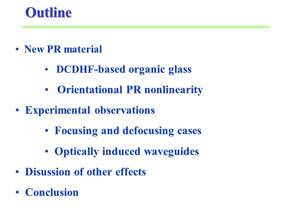 New PR material DCDHF -based organic glass Orientational PR nonlinearity Experimental observations Focusing and defocusing cases Optically induced waveguides Disussion of other effects Conclusion Outline