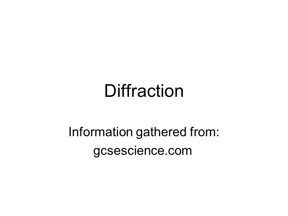 Diffraction Information gathered from: gcsescience.com