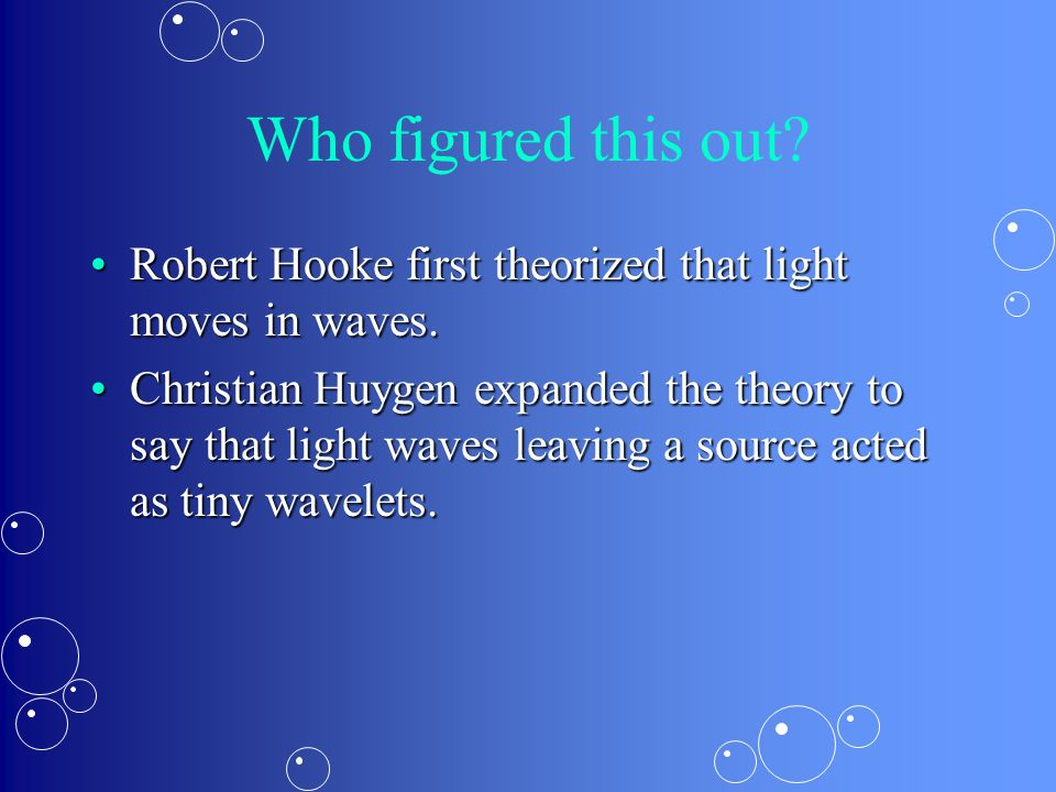 Who figured this out? Robert Hooke first theorized that light moves in waves.Robert Hooke first theorized that light moves in waves. Christian Huygen