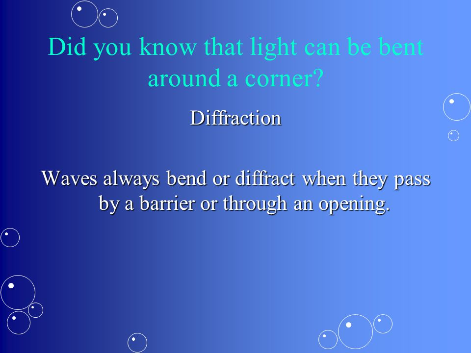 Did you know that light can be bent around a corner? Diffraction Waves always bend or diffract when they pass by a barrier or through an opening.