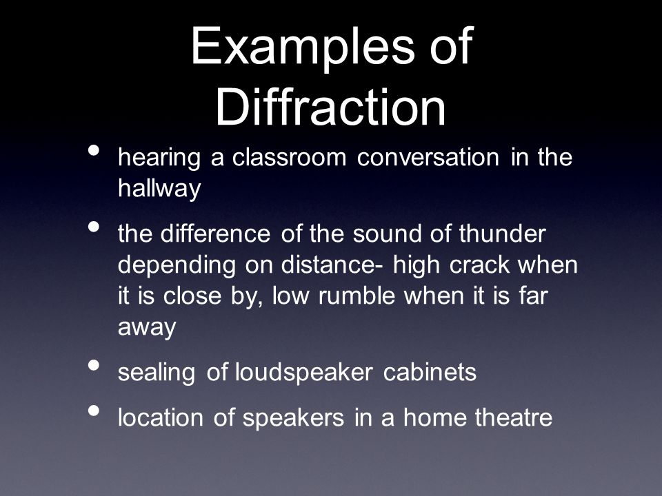 Examples of Diffraction hearing a classroom conversation in the hallway the difference of the sound of thunder depending on distance- high crack when it is close by, low rumble when it is far away sealing of loudspeaker cabinets location of speakers in a home theatre