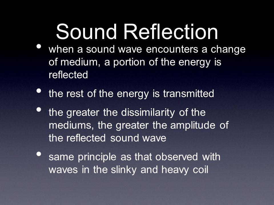 when a sound wave encounters a change of medium, a portion of the energy is reflected the rest of the energy is transmitted the greater the dissimilarity of the mediums, the greater the amplitude of the reflected sound wave same principle as that observed with waves in the slinky and heavy coil Sound Reflection