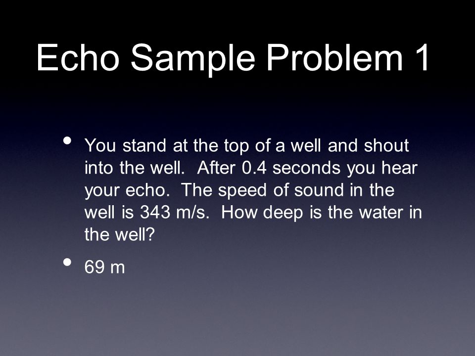 Echo Sample Problem 1 You stand at the top of a well and shout into the well.