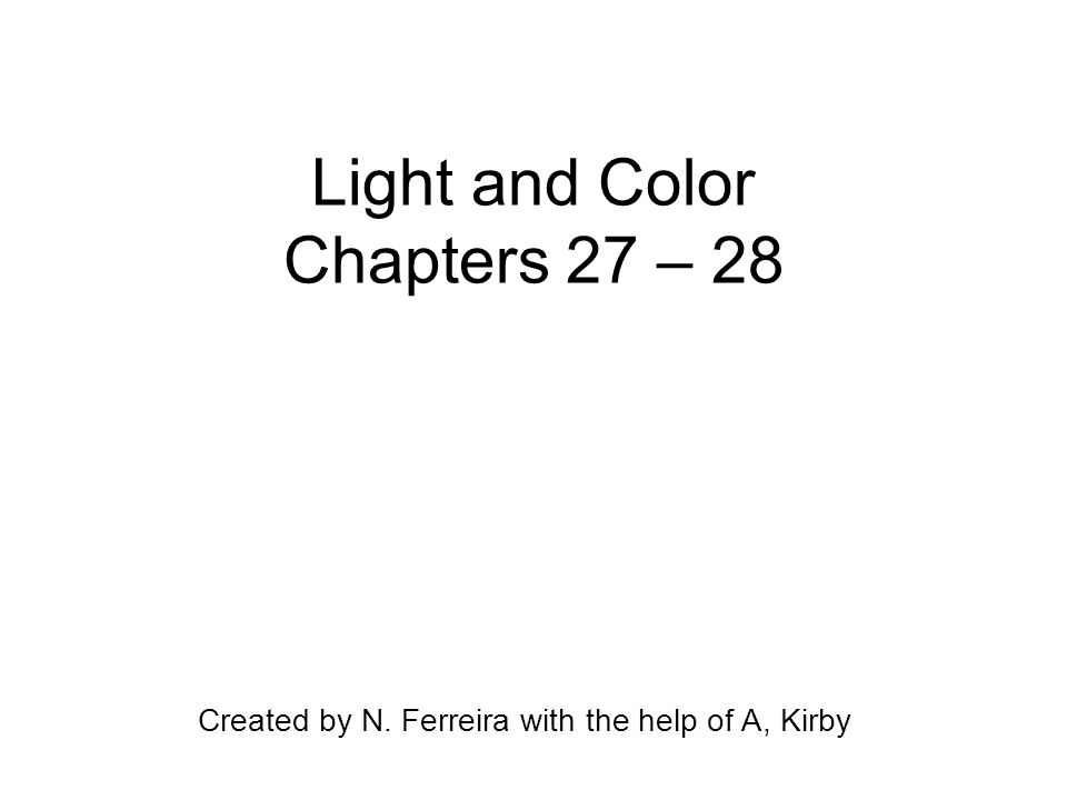 Light and Color Chapters 27 – 28 Created by N. Ferreira with the help of A, Kirby