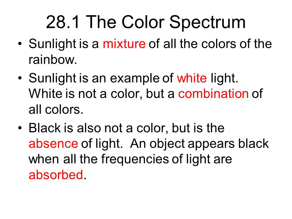 28.1 The Color Spectrum Sunlight is a mixture of all the colors of the rainbow. Sunlight is an example of white light. White is not a color, but a com