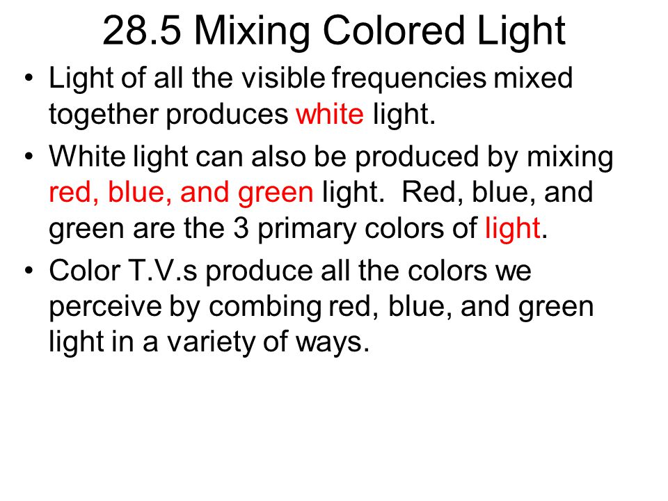 28.5 Mixing Colored Light Light of all the visible frequencies mixed together produces white light.