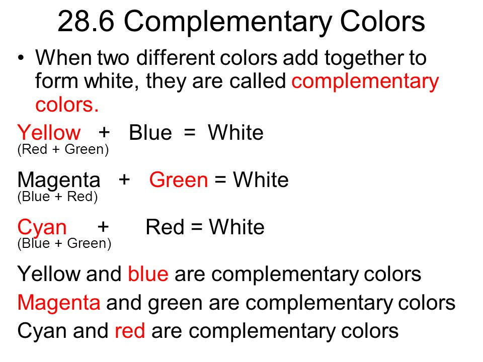 28.6 Complementary Colors When two different colors add together to form white, they are called complementary colors.