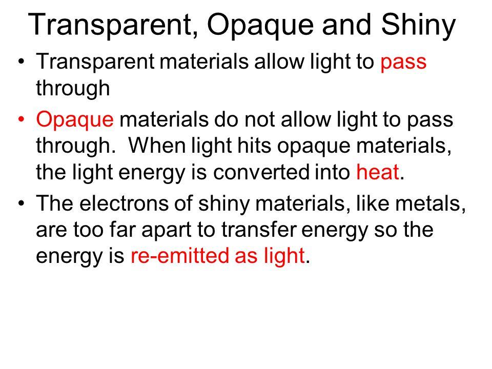 Transparent, Opaque and Shiny Transparent materials allow light to pass through Opaque materials do not allow light to pass through. When light hits o