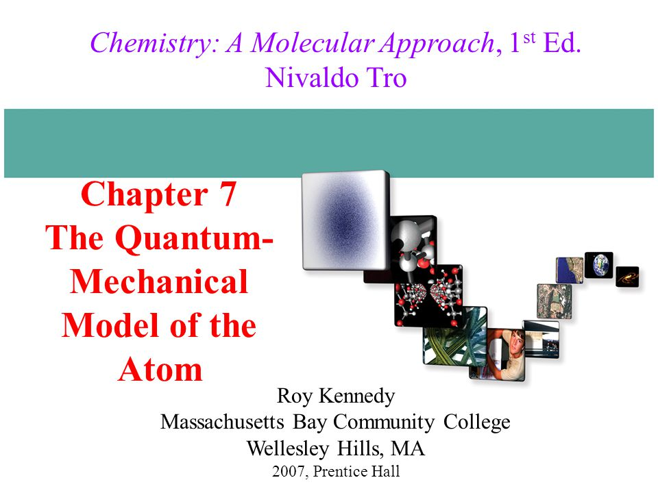 Chapter 7 The Quantum- Mechanical Model of the Atom 2007, Prentice Hall Chemistry: A Molecular Approach, 1 st Ed.