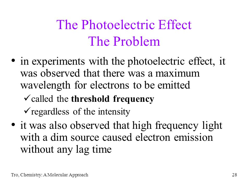 Tro, Chemistry: A Molecular Approach28 The Photoelectric Effect The Problem in experiments with the photoelectric effect, it was observed that there was a maximum wavelength for electrons to be emitted called the threshold frequency regardless of the intensity it was also observed that high frequency light with a dim source caused electron emission without any lag time
