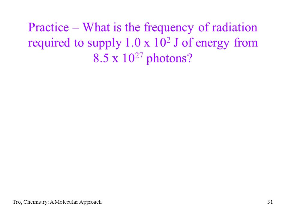 Tro, Chemistry: A Molecular Approach31 Practice – What is the frequency of radiation required to supply 1.0 x 10 2 J of energy from 8.5 x 10 27 photons?