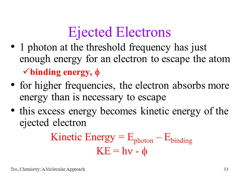 Tro, Chemistry: A Molecular Approach33 Ejected Electrons 1 photon at the threshold frequency has just enough energy for an electron to escape the atom binding energy,  for higher frequencies, the electron absorbs more energy than is necessary to escape this excess energy becomes kinetic energy of the ejected electron Kinetic Energy = E photon – E binding KE = h - 