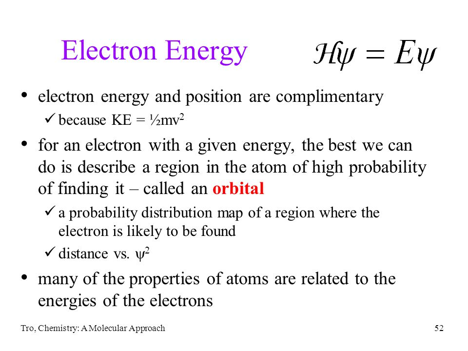 Tro, Chemistry: A Molecular Approach52 Electron Energy electron energy and position are complimentary because KE = ½mv 2 for an electron with a given energy, the best we can do is describe a region in the atom of high probability of finding it – called an orbital a probability distribution map of a region where the electron is likely to be found distance vs.