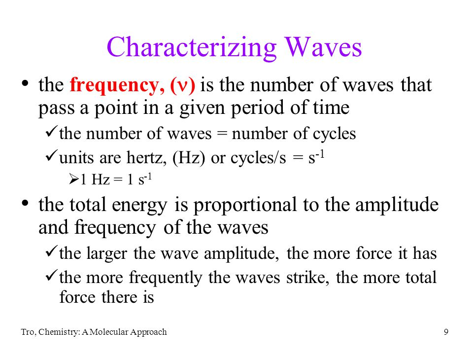 Tro, Chemistry: A Molecular Approach9 Characterizing Waves the frequency, ( ) is the number of waves that pass a point in a given period of time the number of waves = number of cycles units are hertz, (Hz) or cycles/s = s -1  1 Hz = 1 s -1 the total energy is proportional to the amplitude and frequency of the waves the larger the wave amplitude, the more force it has the more frequently the waves strike, the more total force there is