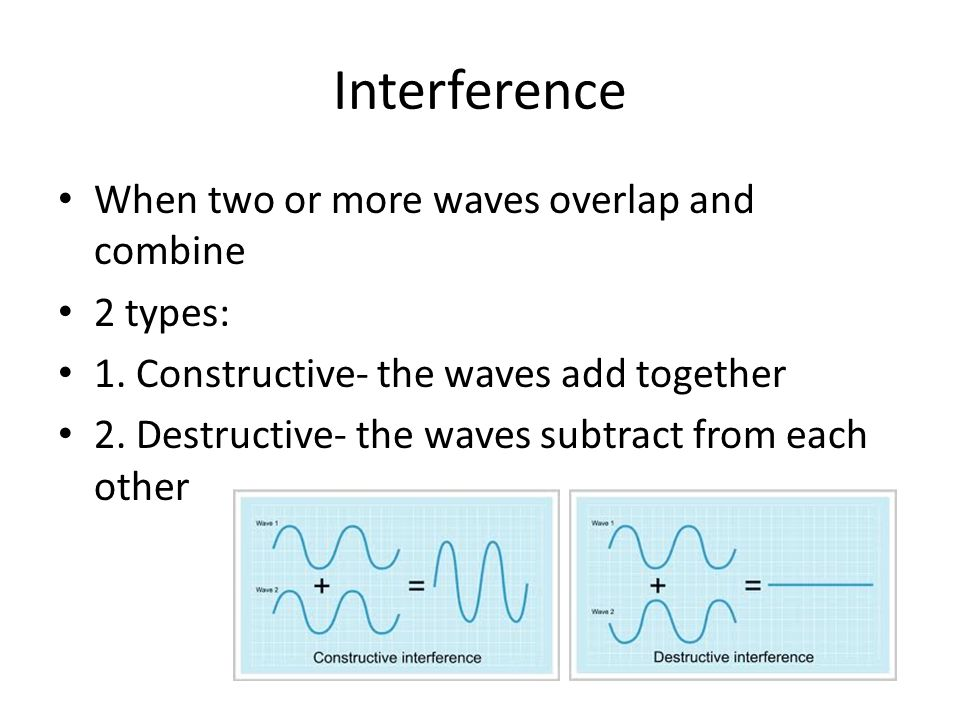 Interference When two or more waves overlap and combine 2 types: 1. Constructive- the waves add together 2. Destructive- the waves subtract from each