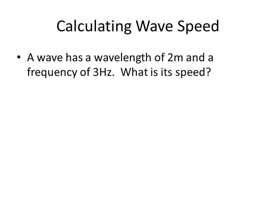 Calculating Wave Speed A wave has a wavelength of 2m and a frequency of 3Hz. What is its speed?